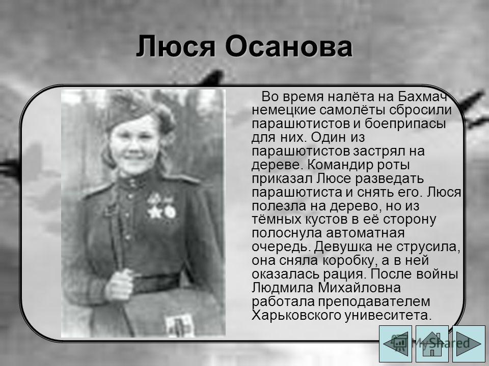 Люся Осанова Во время налёта на Бахмач немецкие самолёты сбросили парашютистов и боеприпасы для них. Один из парашютистов застрял на дереве. Командир роты приказал Люсе разведать парашютиста и снять его. Люся полезла на дерево, но из тёмных кустов в