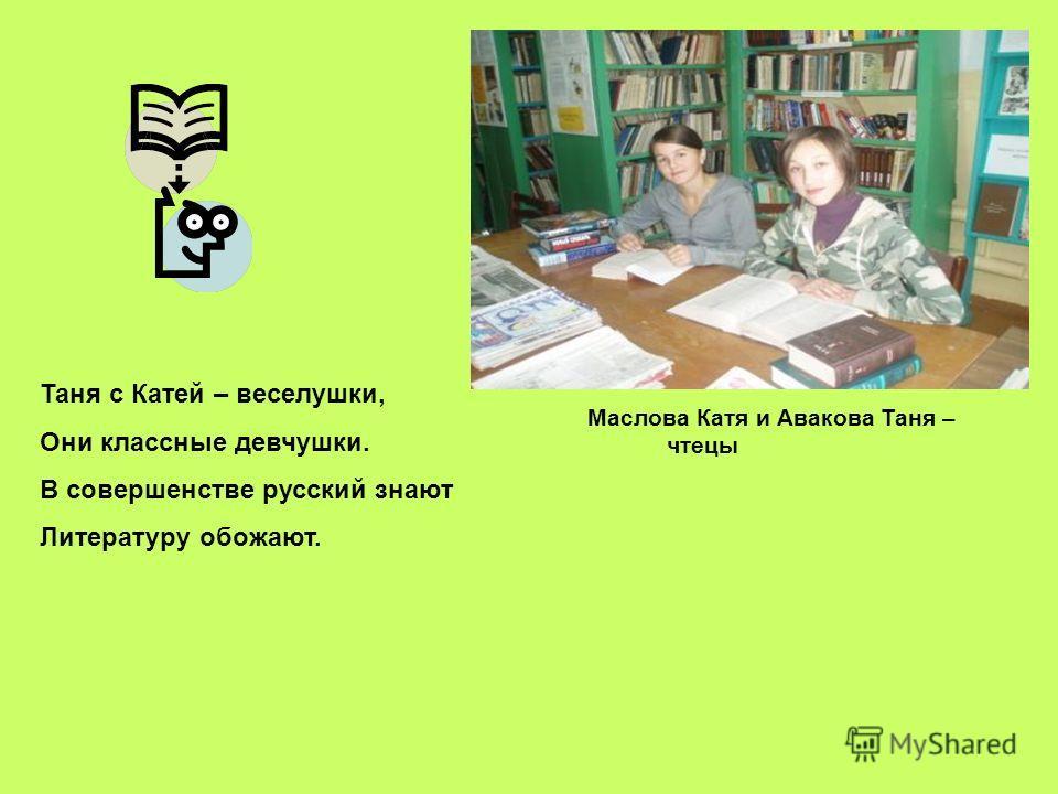 Таня с Катей – веселушки, Они классные девчушки. В совершенстве русский знают Литературу обожают. Маслова Катя и Авакова Таня – чтецы