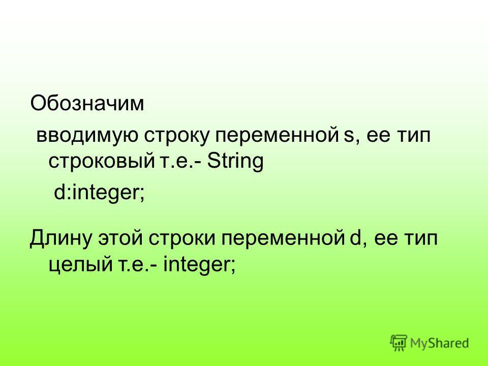 Обозначим вводимую строку переменной s, ее тип строковый т.е.- String d:integer; Длину этой строки переменной d, ее тип целый т.е.- integer;