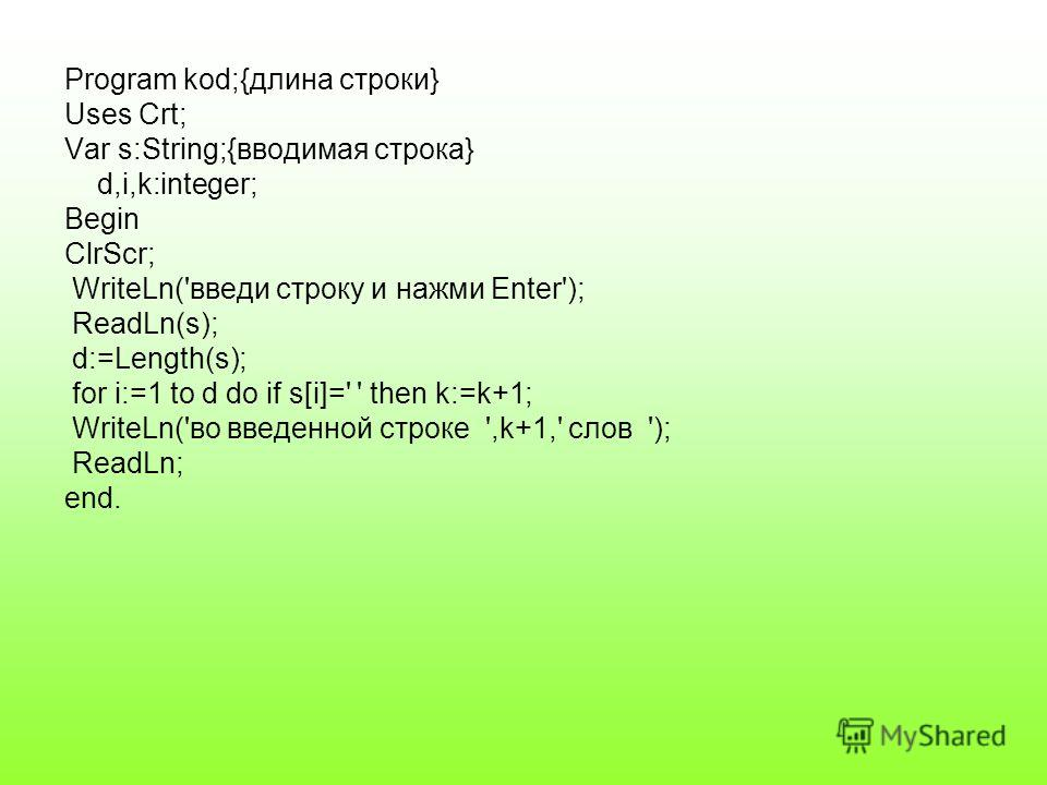 Program kod;{длина строки} Uses Crt; Var s:String;{вводимая строка} d,i,k:integer; Begin ClrScr; WriteLn('введи строку и нажми Enter'); ReadLn(s); d:=Length(s); for i:=1 to d do if s[i]=' ' then k:=k+1; WriteLn('во введенной строке ',k+1,' слов '); R