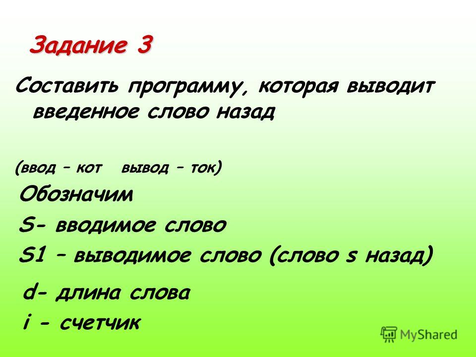 Задание 3 Составить программу, которая выводит введенное слово назад (ввод – кот вывод – ток) Обозначим S- вводимое слово S1 – выводимое слово (слово s назад) d- длина слова i - счетчик