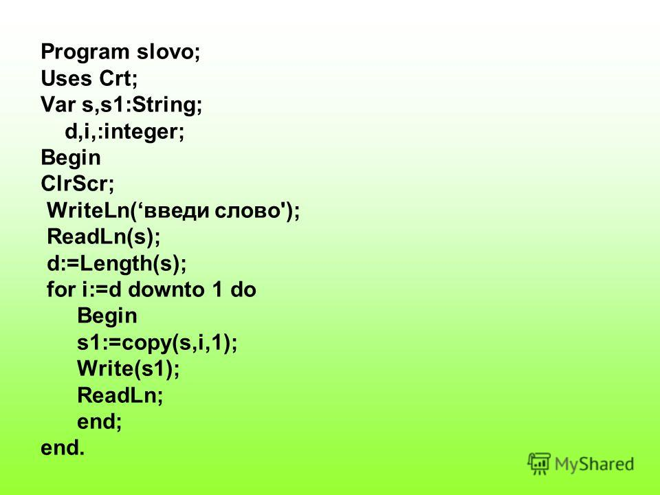 Program slovo; Uses Crt; Var s,s1:String; d,i,:integer; Begin ClrScr; WriteLn(введи слово'); ReadLn(s); d:=Length(s); for i:=d downto 1 do Begin s1:=copy(s,i,1); Write(s1); ReadLn; end; end.