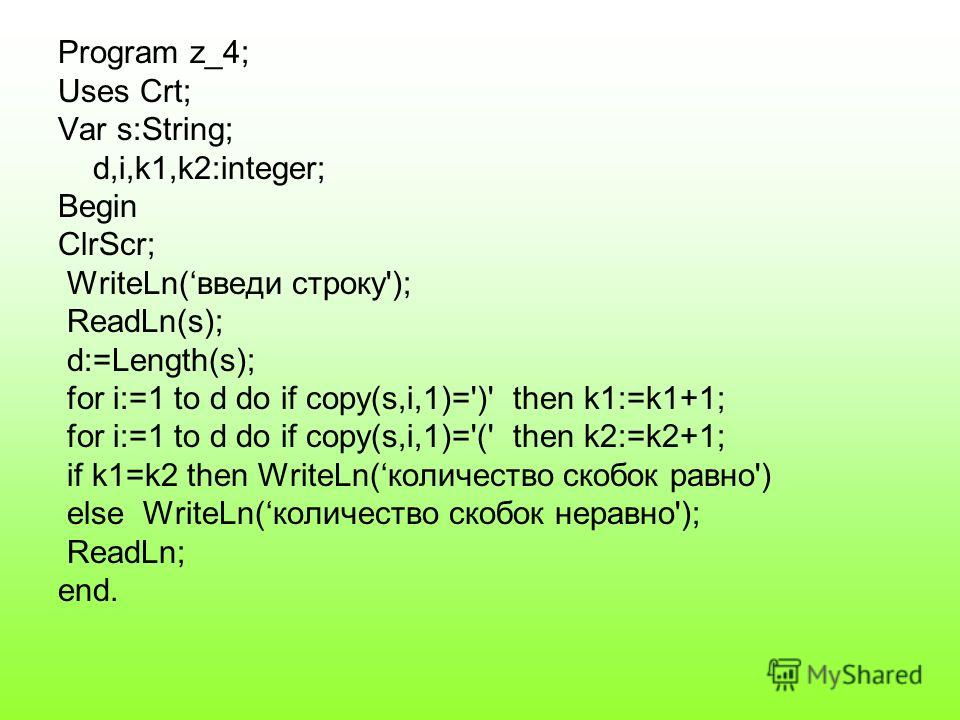 Program z_4; Uses Crt; Var s:String; d,i,k1,k2:integer; Begin ClrScr; WriteLn(введи строку'); ReadLn(s); d:=Length(s); for i:=1 to d do if copy(s,i,1)=')' then k1:=k1+1; for i:=1 to d do if copy(s,i,1)='(' then k2:=k2+1; if k1=k2 then WriteLn(количес