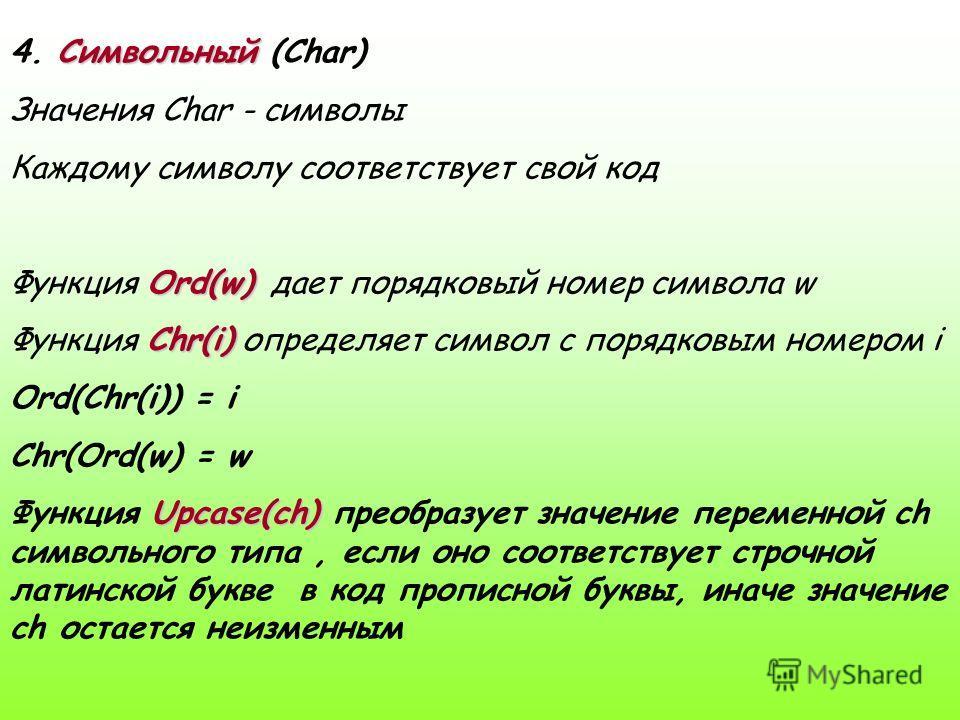 4. С СС Символьный (Char) Значения Char - символы Каждому символу соответствует свой код Функция O OO Ord(w) дает порядковый номер символа w Функция C CC Chr(i) определяет символ с порядковым номером i Ord(Chr(i)) = i Chr(Ord(w) = w Функция U UU Upca