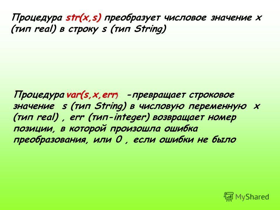 str(x,s) Процедура str(x,s) преобразует числовое значение x (тип real) в строку s (тип String) var(s,x,err ) Процедура var(s,x,err ) -превращает строковое значение s (тип String) в числовую переменную x (тип real), err (тип-integer) возвращает номер
