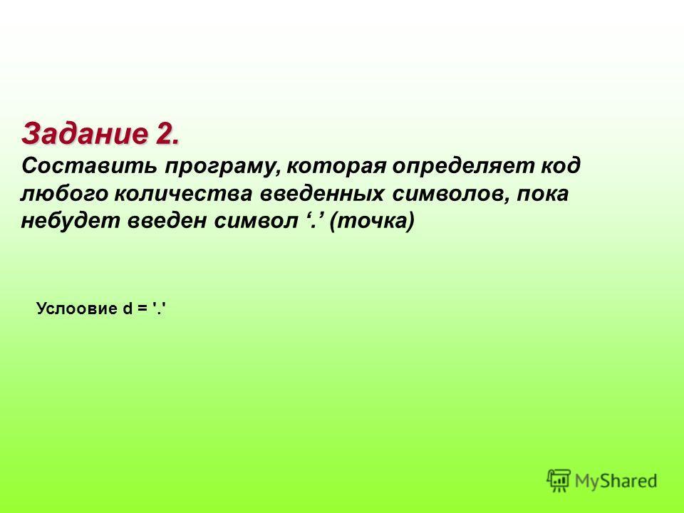 Задание 2. Составить програму, которая определяет код любого количества введенных символов, пока небудет введен символ. (точка) Услоовие d = '.'
