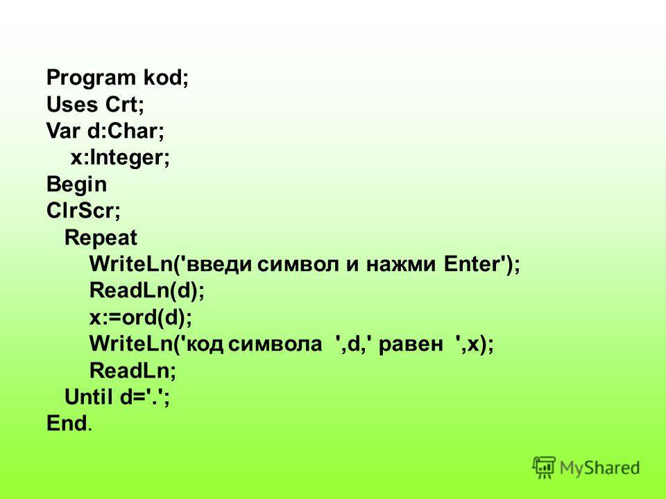 Program kod; Uses Crt; Var d:Char; x:Integer; Begin ClrScr; Repeat WriteLn('введи символ и нажми Enter'); ReadLn(d); x:=ord(d); WriteLn('код символа ',d,' равен ',x); ReadLn; Until d='.'; End.