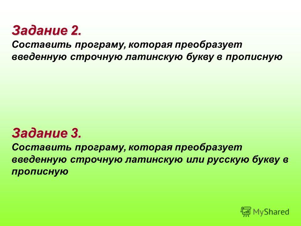 Задание 2. Составить програму, которая преобразует введенную строчную латинскую букву в прописную Задание 3. Составить програму, которая преобразует введенную строчную латинскую или русскую букву в прописную