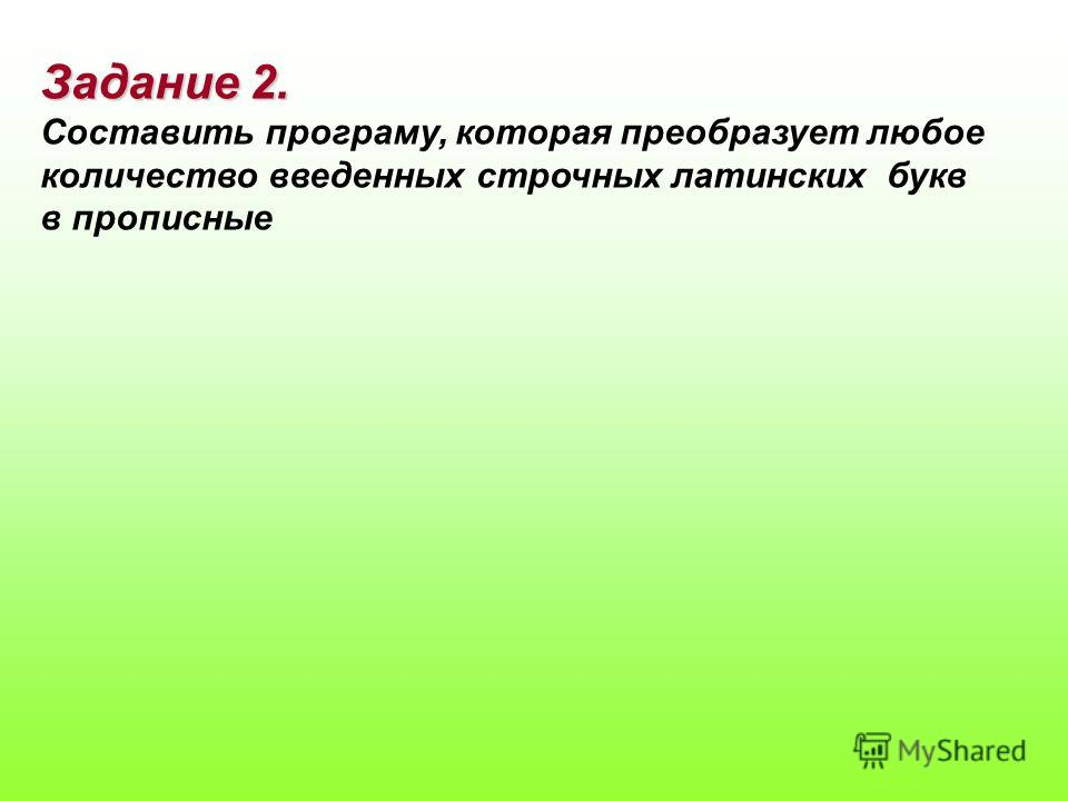 Задание 2. Составить програму, которая преобразует любое количество введенных строчных латинских букв в прописные