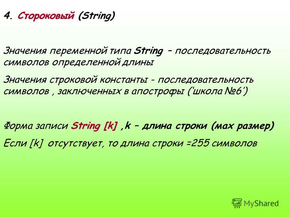 Стороковый 4. Стороковый (String) Значения переменной типа String – последовательность символов определенной длины Значения строковой константы - последовательность символов, заключенных в апострофы (школа 6) String [k] Форма записи String [k],k – дл