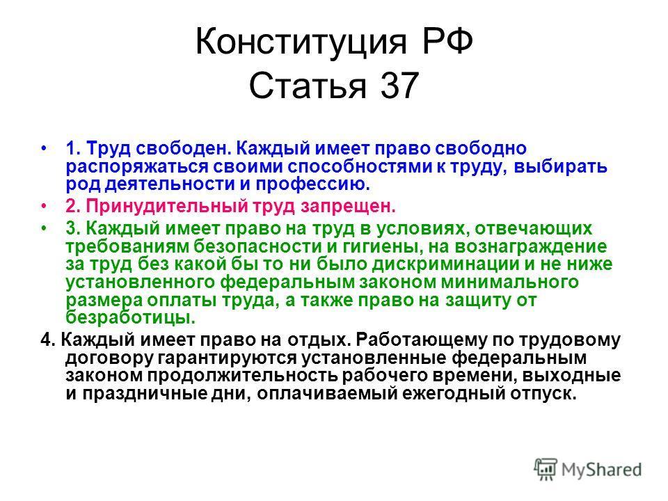 Конституция РФ Статья 37 1. Труд свободен. Каждый имеет право свободно распоряжаться своими способностями к труду, выбирать род деятельности и профессию. 2. Принудительный труд запрещен. 3. Каждый имеет право на труд в условиях, отвечающих требования