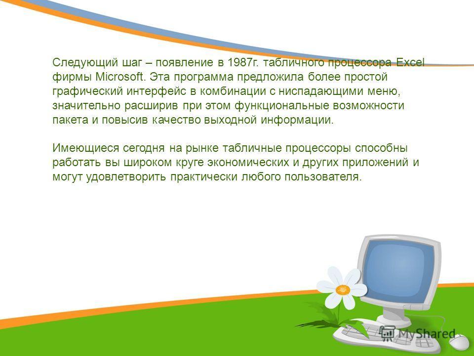 Следующий шаг – появление в 1987г. табличного процессора Excel фирмы Microsoft. Эта программа предложила более простой графический интерфейс в комбинации с ниспадающими меню, значительно расширив при этом функциональные возможности пакета и повысив к