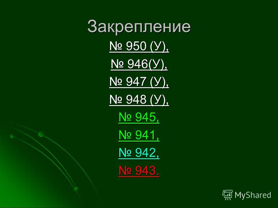 Закрепление 950 (У), 950 (У), 946(У), 946(У), 947 (У), 947 (У), 948 (У), 948 (У), 945, 945, 941, 941, 942, 942, 943. 943.