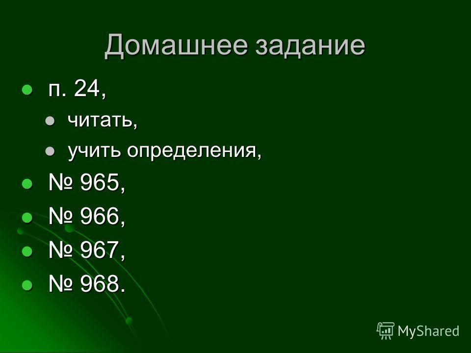 Домашнее задание п. 24, п. 24, читать, читать, учить определения, учить определения, 965, 965, 966, 966, 967, 967, 968. 968.
