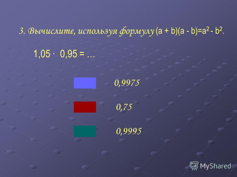 3. Вычислите, используя формулу ( a + b)(a - b)=a 2 - b 2. 37 · 43 = … 1609 1591 1581