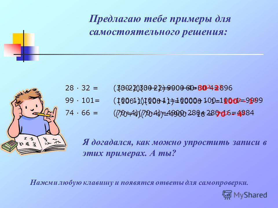 А теперь попробуй устно умножить 58 и 62. Сколько тебе потребовалось времени? А я знаю более быстрый способ. Я уверен, что ты тоже найдешь его, если повнимательнее присмотришься к этим числам. 58 · 62 = (60-2)(60+2)=3600+120-120-4=3596 58 = 60 – 2 62