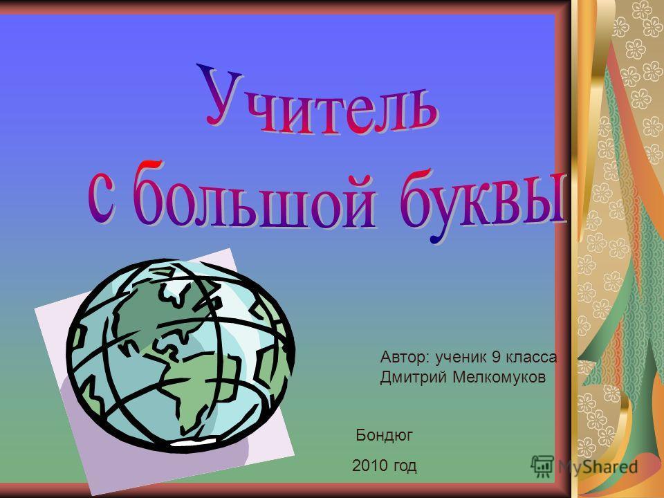Автор: ученик 9 класса Дмитрий Мелкомуков Бондюг 2010 год