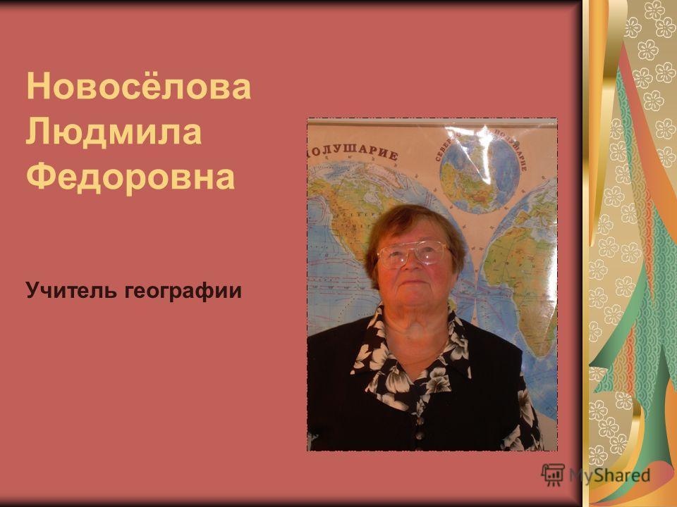 Новосёлова Людмила Федоровна Учитель географии