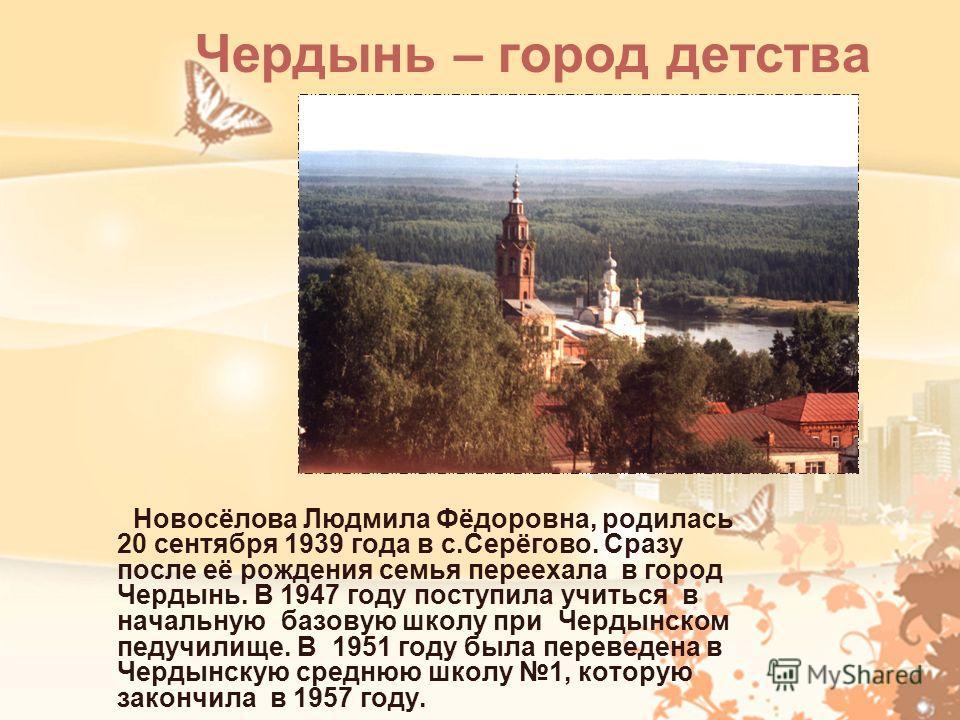 Чердынь – город детства Новосёлова Людмила Фёдоровна, родилась 20 сентября 1939 года в с.Серёгово. Сразу после её рождения семья переехала в город Чердынь. В 1947 году поступила учиться в начальную базовую школу при Чердынском педучилище. В 1951 году