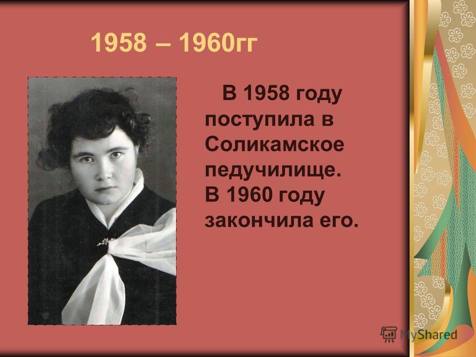 1958 – 1960гг В 1958 году поступила в Соликамское педучилище. В 1960 году закончила его.