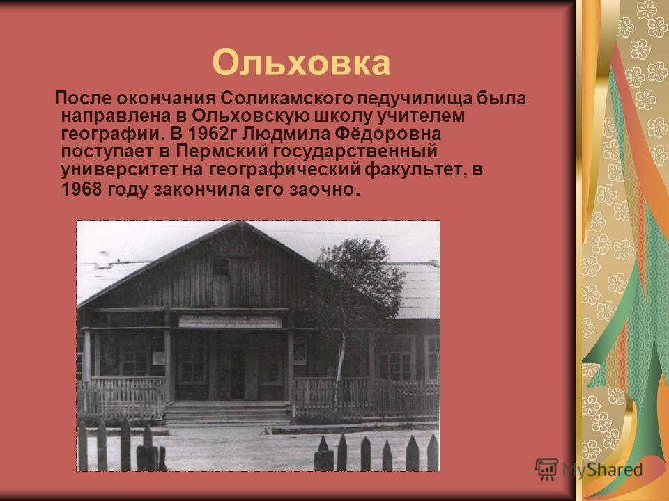 Ольховка После окончания Соликамского педучилища была направлена в Ольховскую школу учителем географии. В 1962г Людмила Фёдоровна поступает в Пермский государственный университет на географический факультет, в 1968 году закончила его заочно.