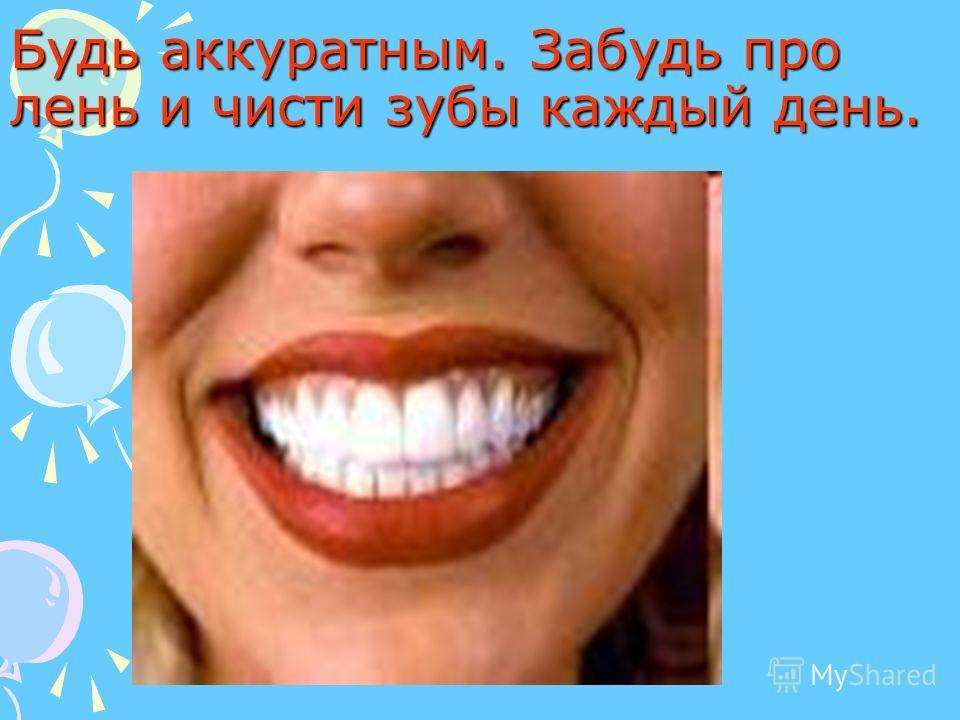 Будь аккуратным. Забудь про лень и чисти зубы каждый день.