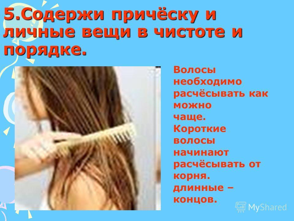 5.Содержи причёску и личные вещи в чистоте и порядке. Волосы необходимо расчёсывать как можно чаще. Короткие волосы начинают расчёсывать от корня. длинные – концов.