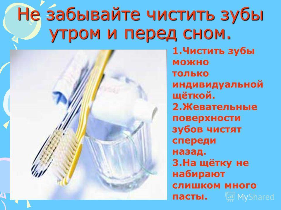Не забывайте чистить зубы утром и перед сном. 1.Чистить зубы можно только индивидуальной щёткой. 2.Жевательные поверхности зубов чистят спереди назад. 3.На щётку не набирают слишком много пасты.