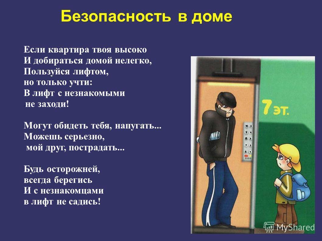 Если квартира твоя высоко И добираться домой нелегко, Пользуйся лифтом, но только учти: В лифт с незнакомыми - не заходи! Могут обидеть тебя, напугать... Можешь серьезно, мой друг, пострадать... Будь осторожней, всегда берегись И с незнакомцами в лиф