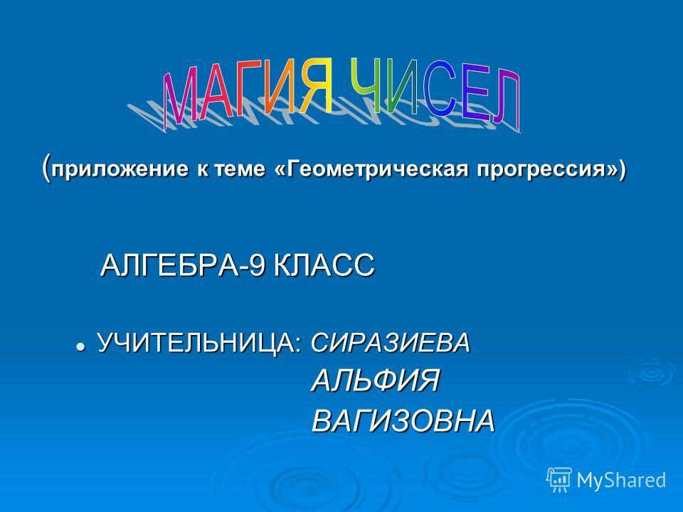 ( приложение к теме «Геометрическая прогрессия») АЛГЕБРА-9 КЛАСС АЛГЕБРА-9 КЛАСС УЧИТЕЛЬНИЦА: СИРАЗИЕВА УЧИТЕЛЬНИЦА: СИРАЗИЕВА АЛЬФИЯ АЛЬФИЯ ВАГИЗОВНА ВАГИЗОВНА