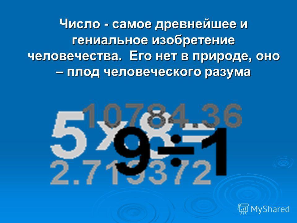 Число - самое древнейшее и гениальное изобретение человечества. Его нет в природе, оно – плод человеческого разума