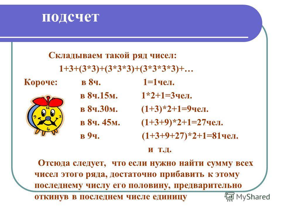 подсчет Складываем такой ряд чисел: 1+3+(3*3)+(3*3*3)+(3*3*3*3)+… Короче: в 8ч. 1=1чел. в 8ч.15м. 1*2+1=3чел. в 8ч.30м. (1+3)*2+1=9чел. в 8ч. 45м. (1+3+9)*2+1=27чел. в 9ч. (1+3+9+27)*2+1=81чел. и т.д. Отсюда следует, что если нужно найти сумму всех ч