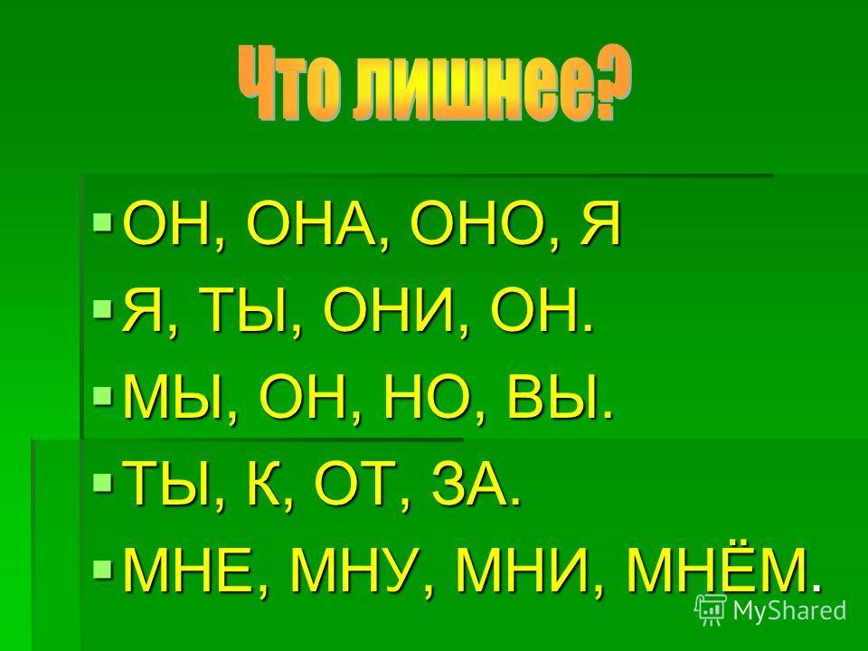 ОН, ОНА, ОНО, Я ОН, ОНА, ОНО, Я Я, ТЫ, ОНИ, ОН. Я, ТЫ, ОНИ, ОН. МЫ, ОН, НО, ВЫ. МЫ, ОН, НО, ВЫ. ТЫ, К, ОТ, ЗА. ТЫ, К, ОТ, ЗА. МНЕ, МНУ, МНИ, МНЁМ. МНЕ, МНУ, МНИ, МНЁМ.