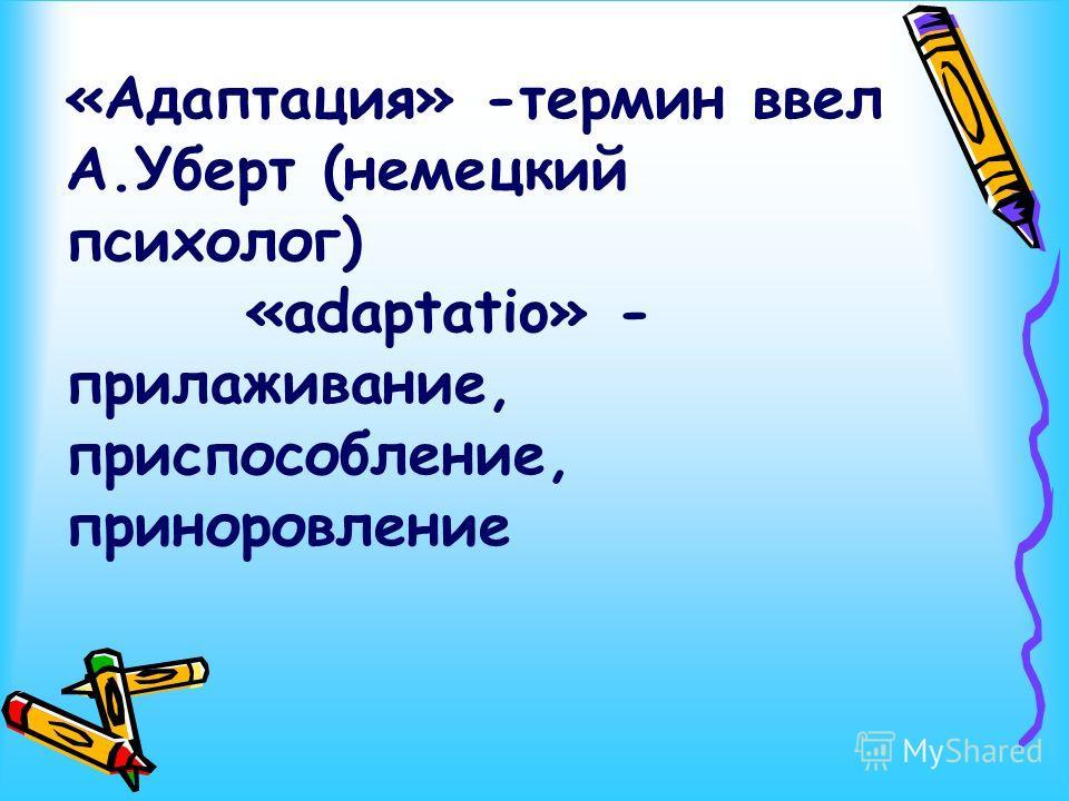 «Адаптация» -термин ввел А.Уберт (немецкий психолог) «adaрtatio» - прилаживание, приспособление, приноровление