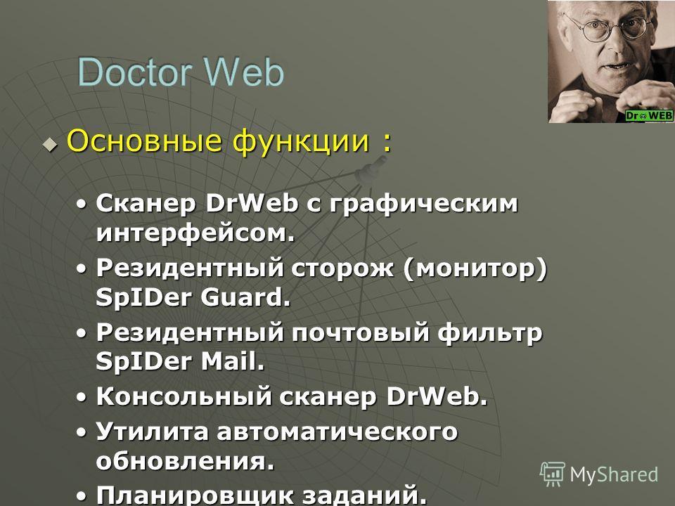 Основные функции : Основные функции : Сканер DrWeb с графическим интерфейсом.Сканер DrWeb с графическим интерфейсом. Резидентный сторож (монитор) SpIDer Guard.Резидентный сторож (монитор) SpIDer Guard. Резидентный почтовый фильтр SpIDer Mail.Резидент