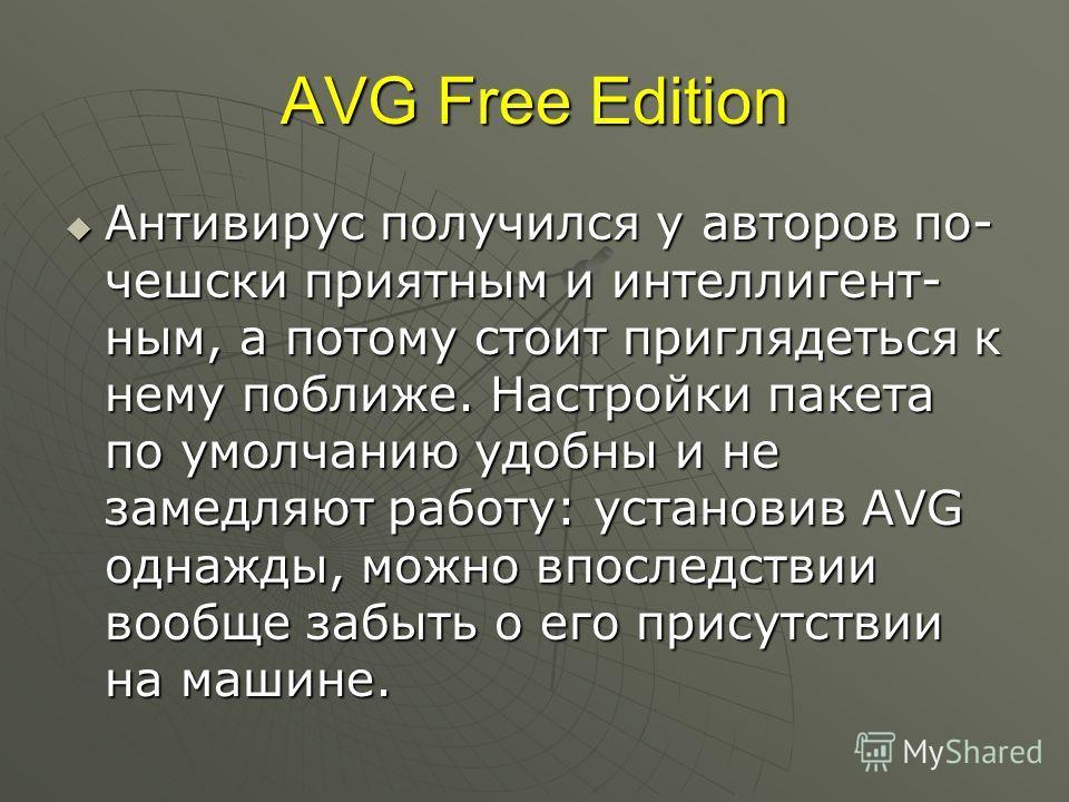 AVG Free Edition Антивирус получился у авторов по- чешски приятным и интеллигент ным, а потому стоит приглядеться к нему поближе. Настройки пакета по умолчанию удобны и не замедляют работу: установив AVG однажды, можно впоследствии вообще забыть о е