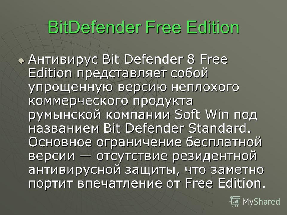 BitDefender Free Edition Антивирус Bit Defender 8 Free Edition представляет собой упрощенную версию неплохого коммерческого продукта румынской компании Soft Win под названием Bit Defender Standard. Основное ограничение бесплатной версии отсутствие
