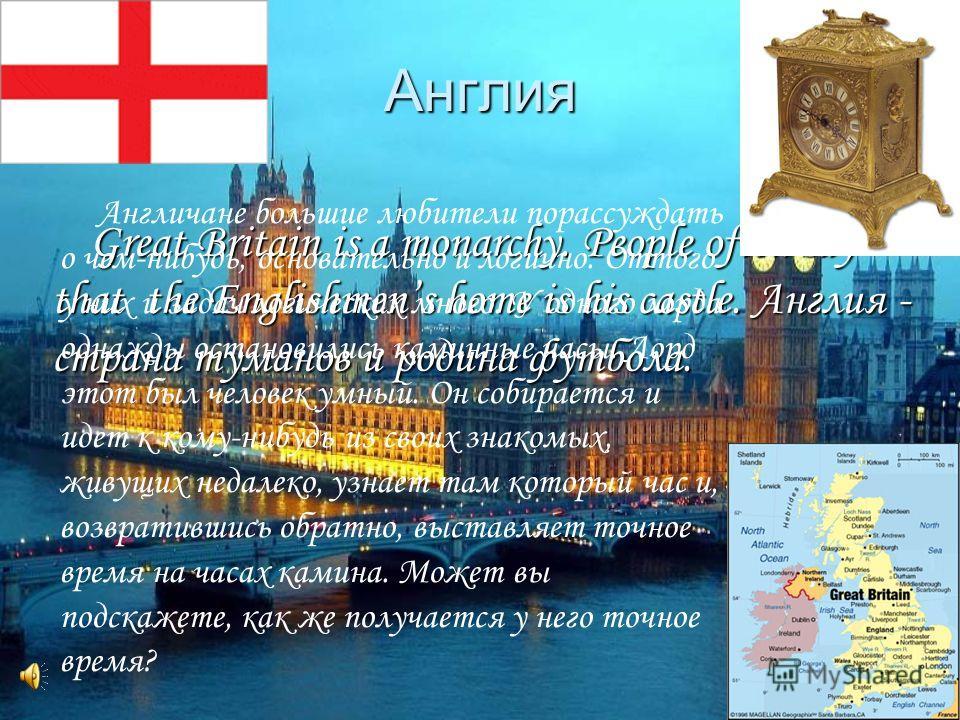 Англия Great Britain is a monarchy. People often say that the Englishmens home is his castle. Англия - страна туманов и родина футбола. Англичане большие любители порассуждать о чем-нибудь, основательно и логично. Оттого у них и задач логических мног