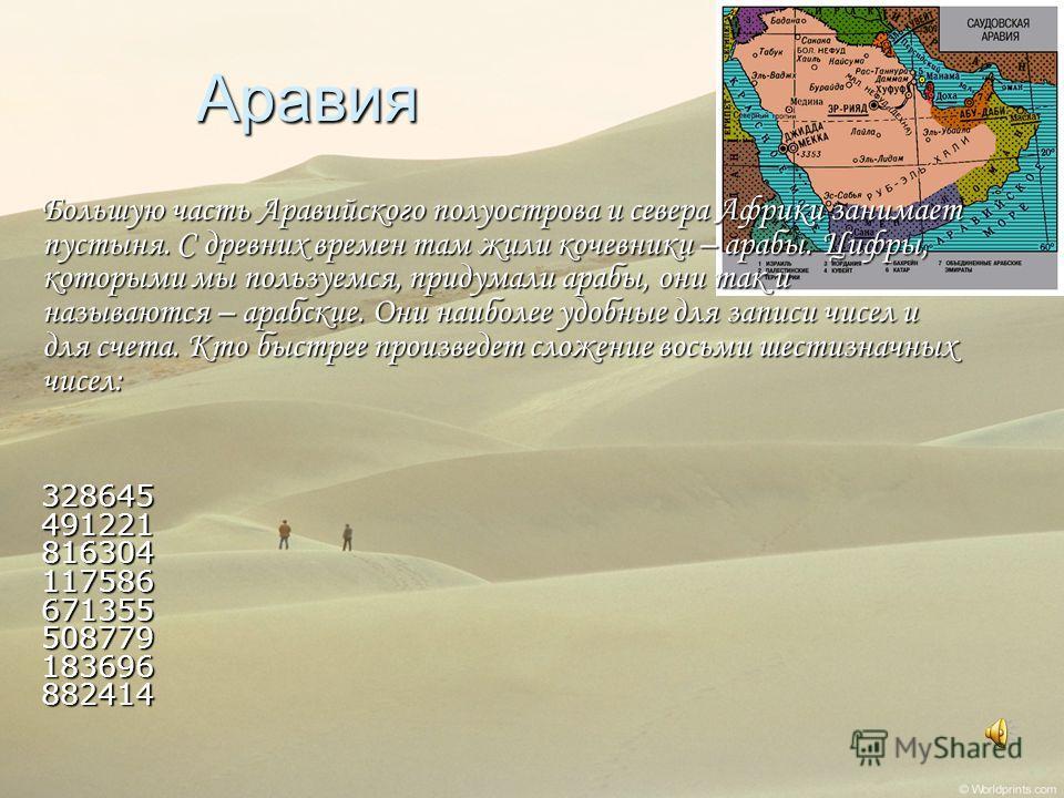 Аравия Большую часть Аравийского полуострова и севера Африки занимает пустыня. С древних времен там жили кочевники – арабы. Цифры, которыми мы пользуемся, придумали арабы, они так и называются – арабские. Они наиболее удобные для записи чисел и для с