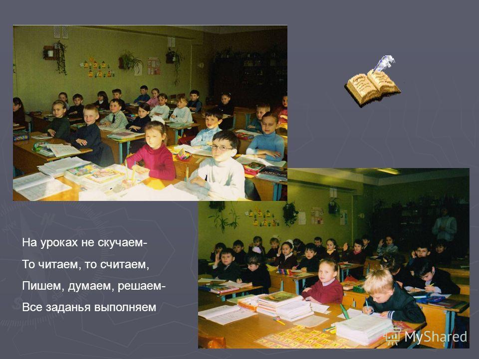 На уроках не скучаем- То читаем, то считаем, Пишем, думаем, решаем- Все заданья выполняем