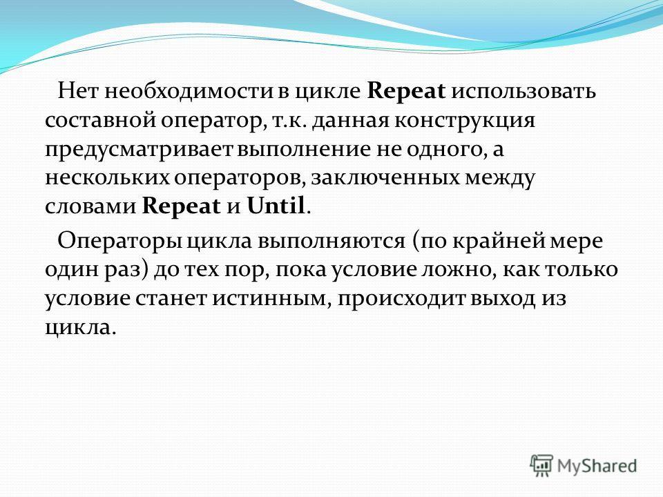 Нет необходимости в цикле Repeat использовать составной оператор, т.к. данная конструкция предусматривает выполнение не одного, а нескольких операторов, заключенных между словами Repeat и Until. Операторы цикла выполняются (по крайней мере один раз)