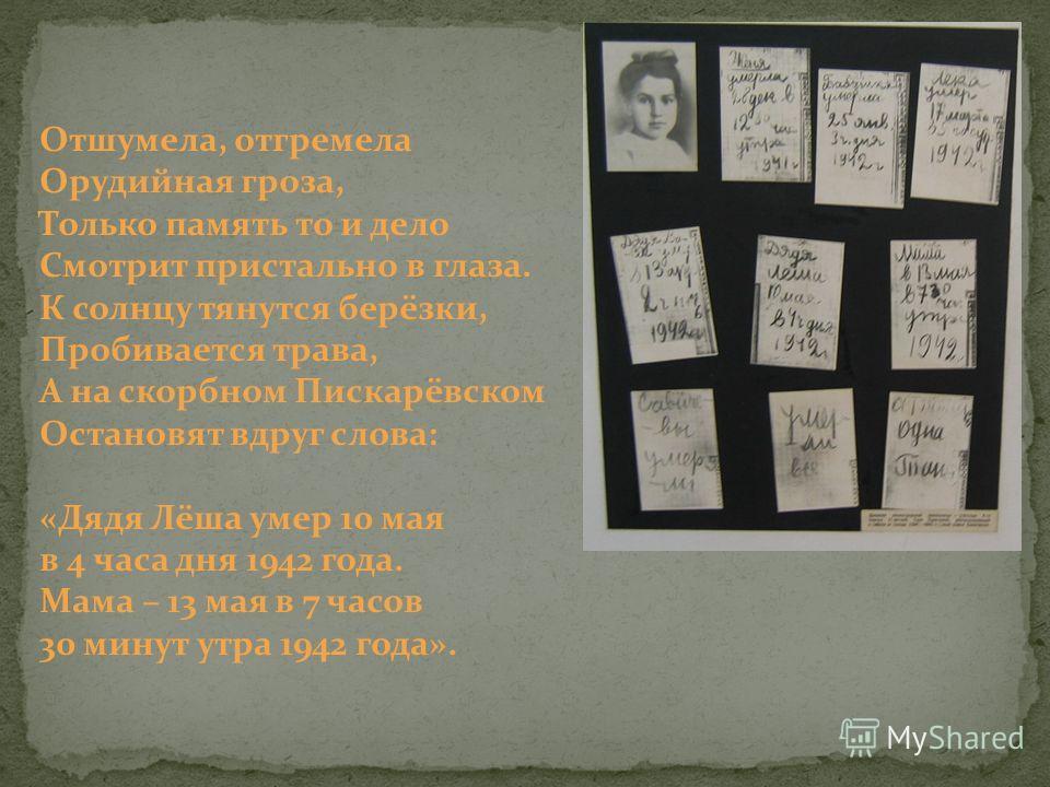Отшумела, отгремела Орудийная гроза, Только память то и дело Смотрит пристально в глаза. К солнцу тянутся берёзки, Пробивается трава, А на скорбном Пискарёвском Остановят вдруг слова: «Дядя Лёша умер 10 мая в 4 часа дня 1942 года. Мама – 13 мая в 7 ч