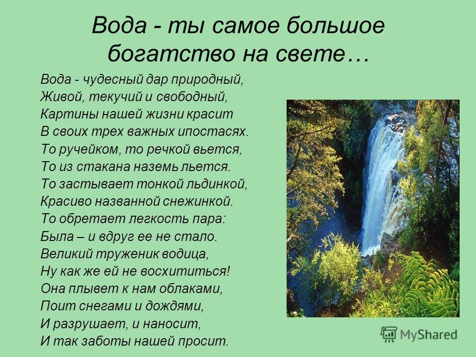 Вода - ты самое большое богатство на свете… Вода - чудесный дар природный, Живой, текучий и свободный, Картины нашей жизни красит В своих трех важных ипостасях. То ручейком, то речкой вьется, То из стакана наземь льется. То застывает тонкой льдинкой,