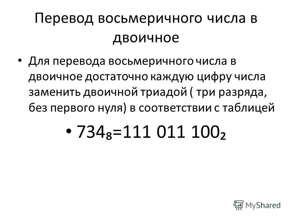 Перевод восьмеричного числа в двоичное Для перевода восьмеричного числа в двоичное достаточно каждую цифру числа заменить двоичной триадой ( три разряда, без первого нуля) в соответствии с таблицей 734=111 011 100