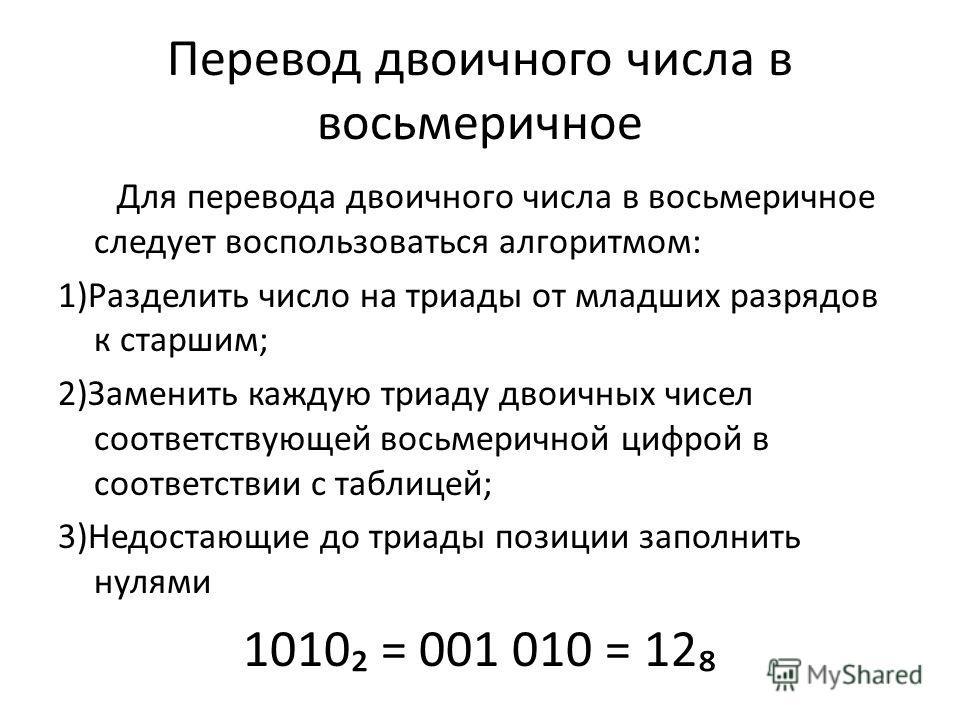 Перевод двоичного числа в восьмеричное Для перевода двоичного числа в восьмеричное следует воспользоваться алгоритмом: 1)Разделить число на триады от младших разрядов к старшим; 2)Заменить каждую триаду двоичных чисел соответствующей восьмеричной циф