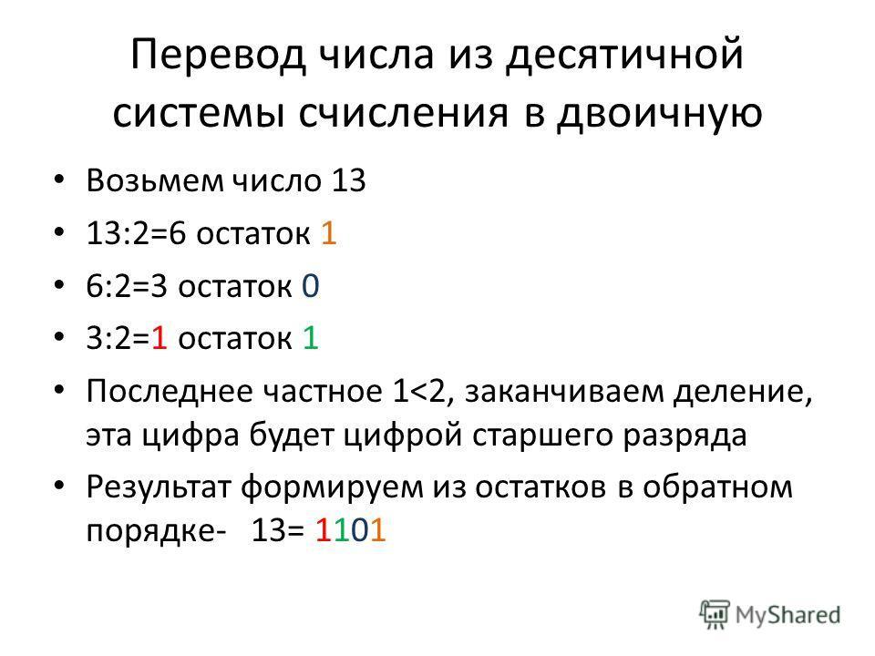 Перевод числа из десятичной системы счисления в двоичную Возьмем число 13 13:2=6 остаток 1 6:2=3 остаток 0 3:2=1 остаток 1 Последнее частное 1