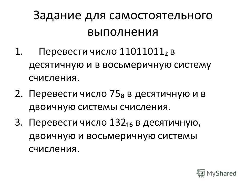 Задание для самостоятельного выполнения 1. Перевести число 11011011 в десятичную и в восьмеричную систему счисления. 2.Перевести число 75 в десятичную и в двоичную системы счисления. 3.Перевести число 132 в десятичную, двоичную и восьмеричную системы