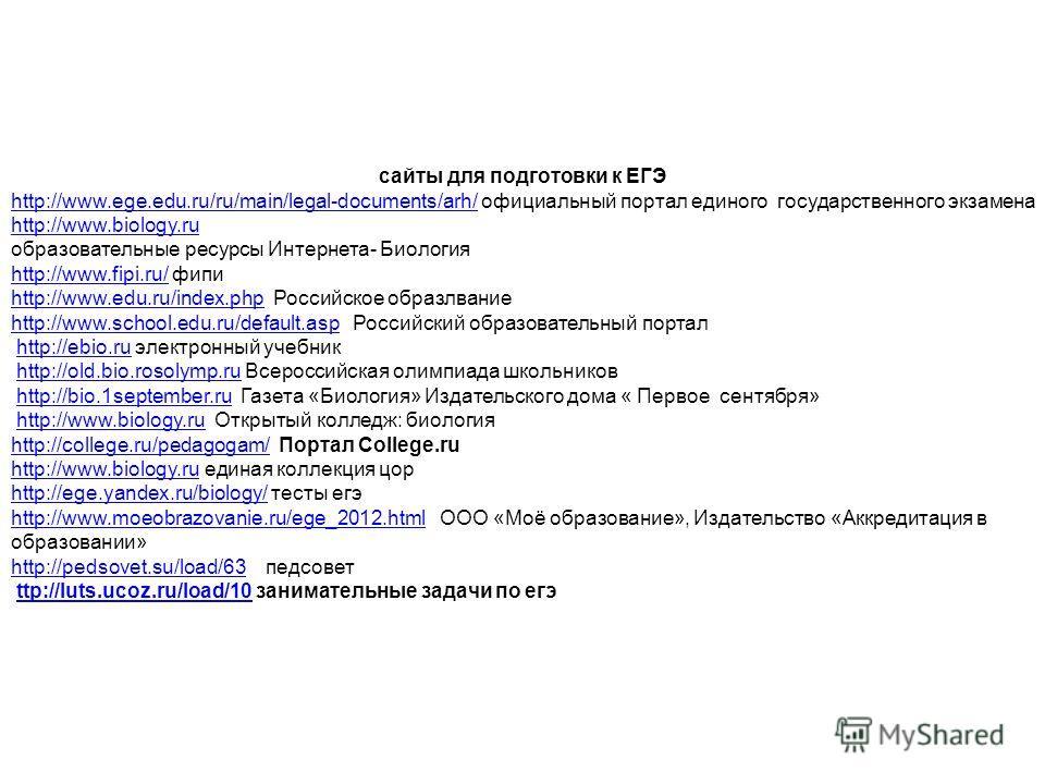 сайты для подготовки к ЕГЭ http://www.ege.edu.ru/ru/main/legal-documents/arh/http://www.ege.edu.ru/ru/main/legal-documents/arh/ официальный портал единого государственного экзамена http://www.biology.ru образовательные ресурсы Интернета- Биология htt