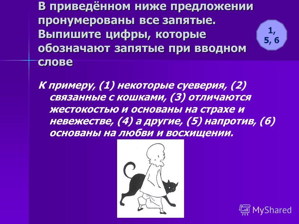 В приведённом ниже предложении пронумерованы все запятые. Выпишите цифры, которые обозначают запятые при вводном слове К примеру, (1) некоторые суеверия, (2) связанные с кошками, (3) отличаются жестокостью и основаны на страхе и невежестве, (4) а дру