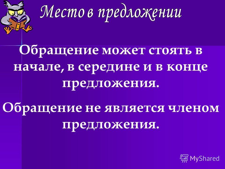 Обращение может стоять в начале, в середине и в конце предложения. Обращение не является членом предложения.
